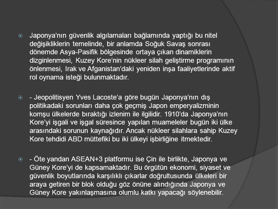 Japonya'nın güvenlik algılamaları bağlamında yaptığı bu nitel değişikliklerin temelinde, bir anlamda Soğuk Savaş sonrası dönemde Asya-Pasifik bölgesinde ortaya çıkan dinamiklerin dizginlenmesi, Kuzey Kore'nin nükleer silah geliştirme programının önlenmesi, Irak ve Afganistan'daki yeniden inşa faaliyetlerinde aktif rol oynama isteği bulunmaktadır.