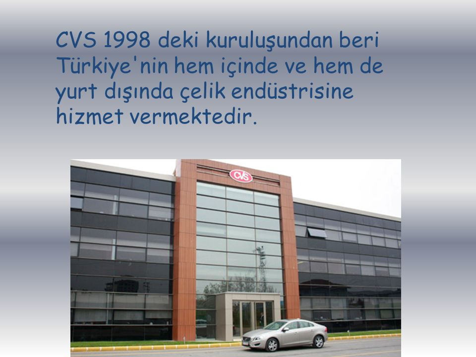 CVS 1998 deki kuruluşundan beri Türkiye nin hem içinde ve hem de yurt dışında çelik endüstrisine hizmet vermektedir.