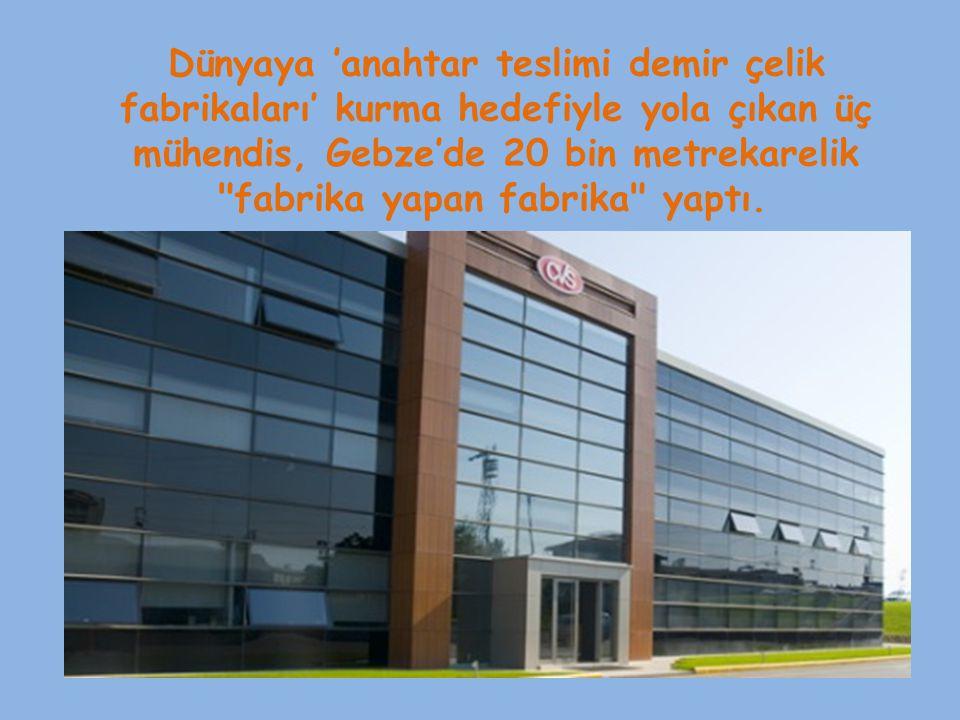 Dünyaya 'anahtar teslimi demir çelik fabrikaları' kurma hedefiyle yola çıkan üç mühendis, Gebze'de 20 bin metrekarelik fabrika yapan fabrika yaptı.