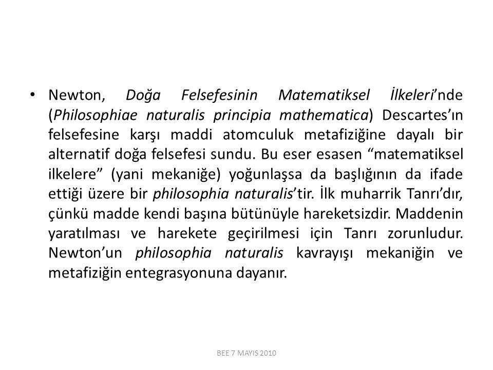 Newton, Doğa Felsefesinin Matematiksel İlkeleri'nde (Philosophiae naturalis principia mathematica) Descartes'ın felsefesine karşı maddi atomculuk metafiziğine dayalı bir alternatif doğa felsefesi sundu. Bu eser esasen matematiksel ilkelere (yani mekaniğe) yoğunlaşsa da başlığının da ifade ettiği üzere bir philosophia naturalis'tir. İlk muharrik Tanrı'dır, çünkü madde kendi başına bütünüyle hareketsizdir. Maddenin yaratılması ve harekete geçirilmesi için Tanrı zorunludur. Newton'un philosophia naturalis kavrayışı mekaniğin ve metafiziğin entegrasyonuna dayanır.