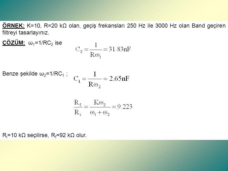 ÖRNEK: K=10, R=20 kΩ olan, geçiş frekansları 250 Hz ile 3000 Hz olan Band geçiren filtreyi tasarlayınız.