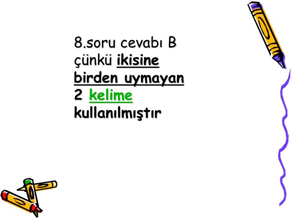 8.soru cevabı B çünkü ikisine birden uymayan 2 kelime kullanılmıştır