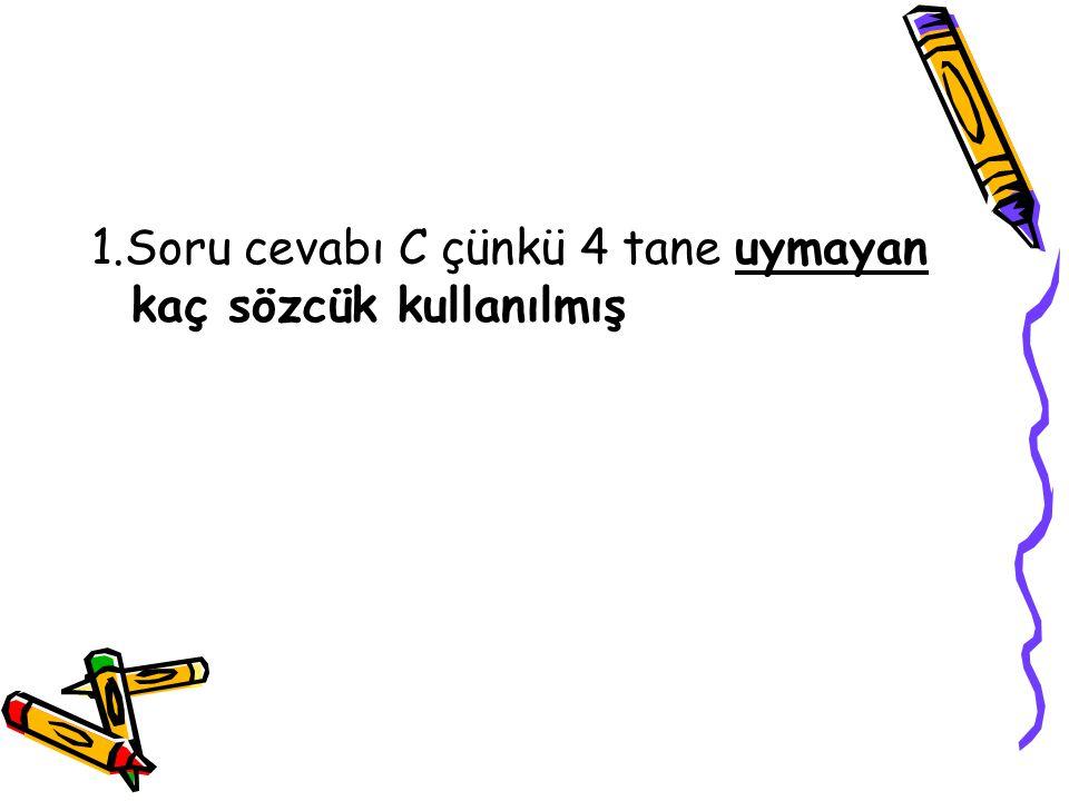 1.Soru cevabı C çünkü 4 tane uymayan kaç sözcük kullanılmış