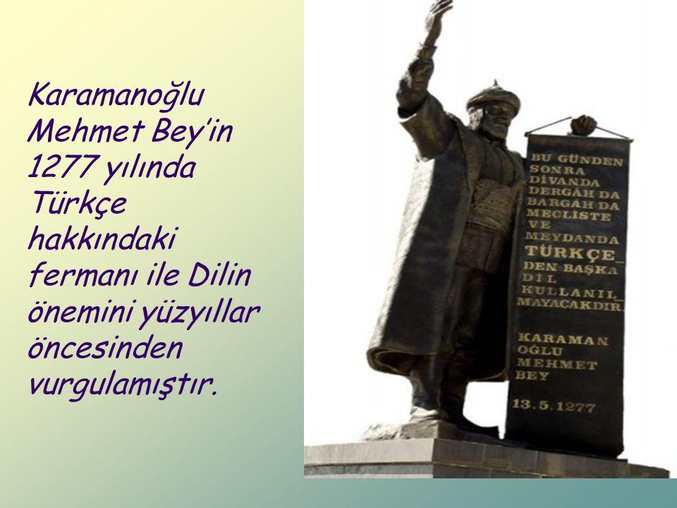 Karamanoğlu Mehmet Bey'in 1277 yılında Türkçe hakkındaki fermanı ile Dilin önemini yüzyıllar öncesinden vurgulamıştır.