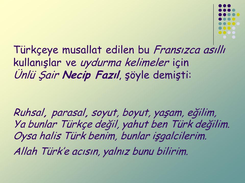 Türkçeye musallat edilen bu Fransızca asıllı kullanışlar ve uydurma kelimeler için Ünlü Şair Necip Fazıl, şöyle demişti: Ruhsal, parasal, soyut, boyut, yaşam, eğilim, Ya bunlar Türkçe değil, yahut ben Türk değilim.