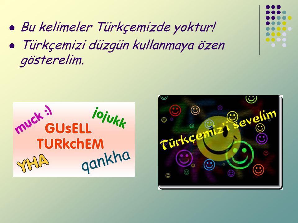 Bu kelimeler Türkçemizde yoktur!