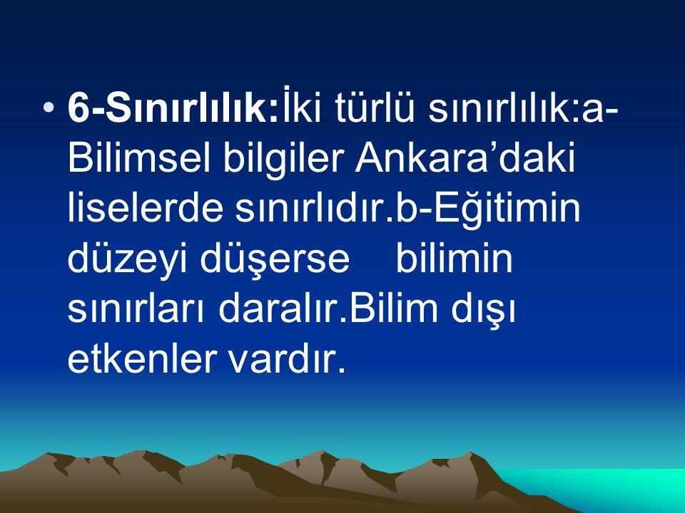 6-Sınırlılık:İki türlü sınırlılık:a-Bilimsel bilgiler Ankara'daki liselerde sınırlıdır.b-Eğitimin düzeyi düşerse bilimin sınırları daralır.Bilim dışı etkenler vardır.