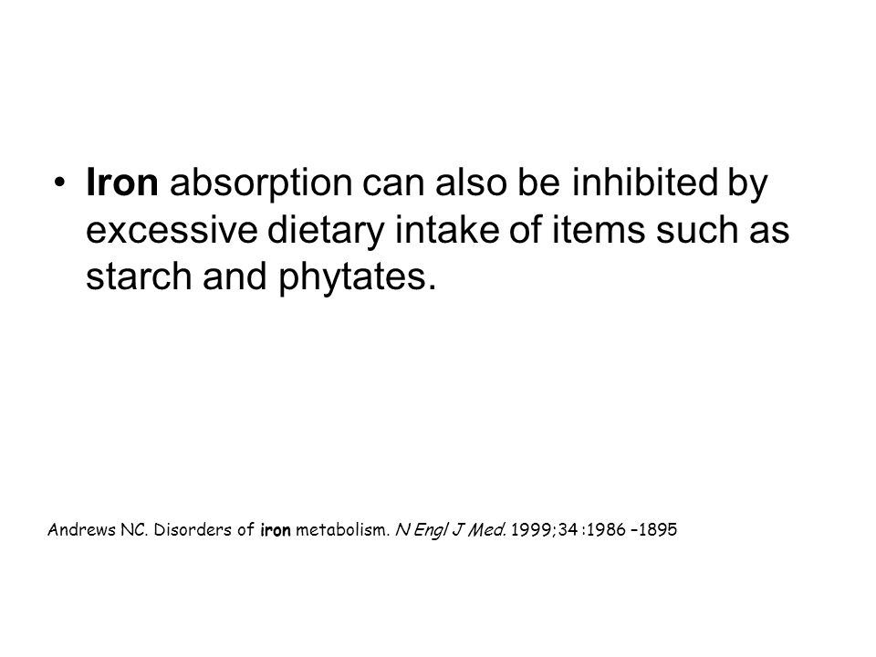 Iron absorption can also be inhibited by excessive dietary intake of items such as starch and phytates.