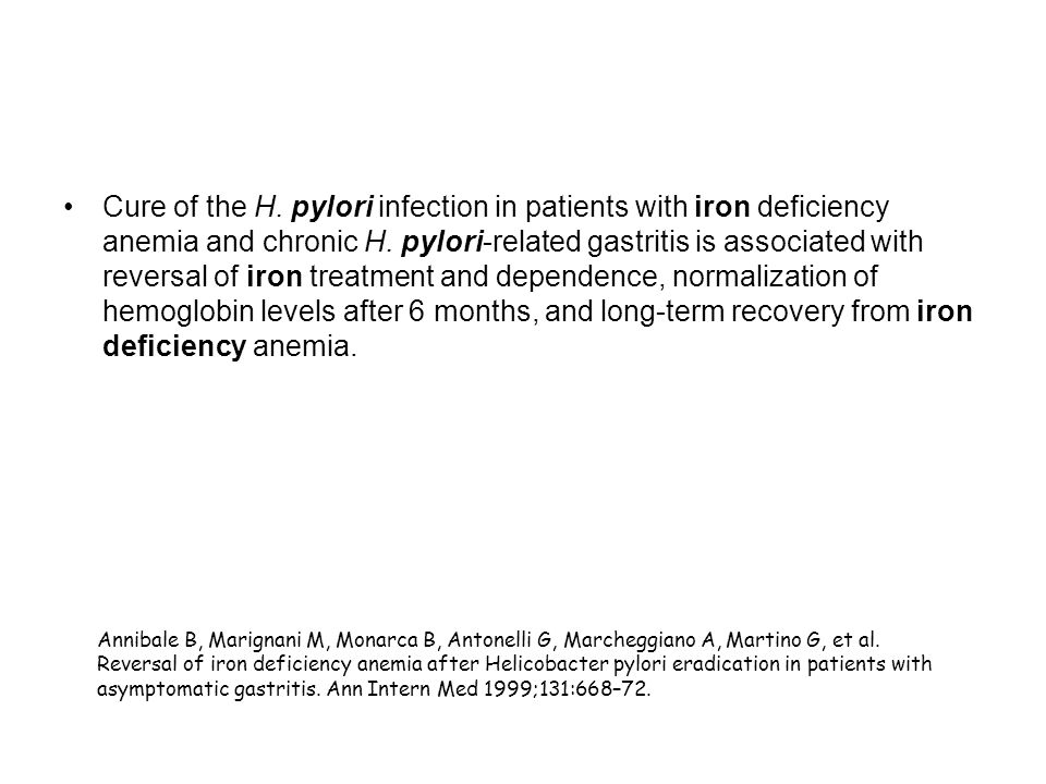 Cure of the H. pylori infection in patients with iron deficiency anemia and chronic H. pylori-related gastritis is associated with reversal of iron treatment and dependence, normalization of hemoglobin levels after 6 months, and long-term recovery from iron deficiency anemia.