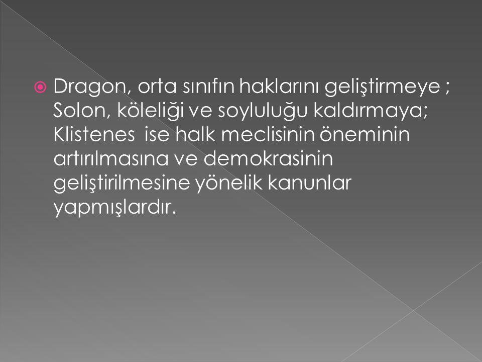Dragon, orta sınıfın haklarını geliştirmeye ; Solon, köleliği ve soyluluğu kaldırmaya; Klistenes ise halk meclisinin öneminin artırılmasına ve demokrasinin geliştirilmesine yönelik kanunlar yapmışlardır.