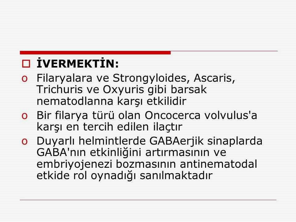 İVERMEKTİN: Filaryalara ve Strongyloides, Ascaris, Trichuris ve Oxyuris gibi barsak nematodlanna karşı etkilidir.