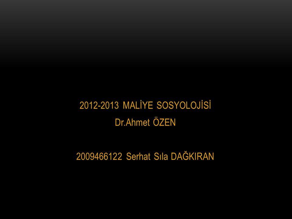 2012-2013 MALİYE SOSYOLOJİSİ Dr.Ahmet ÖZEN 2009466122 Serhat Sıla DAĞKIRAN