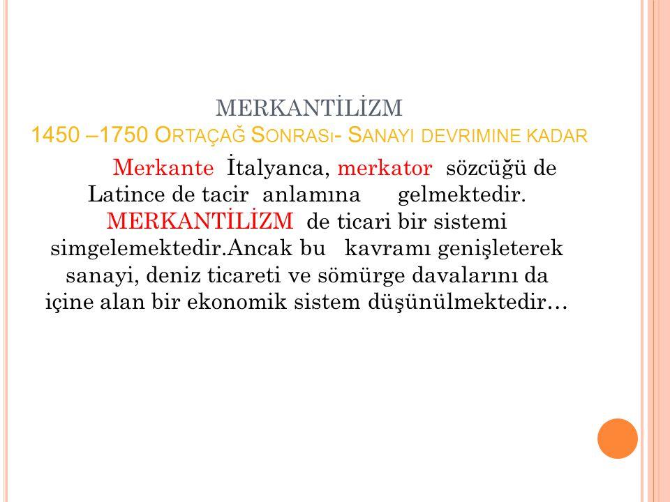 MERKANTİLİZM 1450 –1750 Ortaçağ Sonrası- Sanayi devrimine kadar