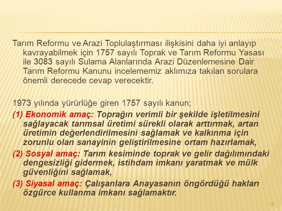 Tarım Reformu ve Arazi Toplulaştırması ilişkisini daha iyi anlayıp kavrayabilmek için 1757 sayılı Toprak ve Tarım Reformu Yasası ile 3083 sayılı Sulama Alanlarında Arazi Düzenlemesine Dair Tarım Reformu Kanunu incelememiz aklımıza takılan sorulara önemli derecede cevap verecektir.