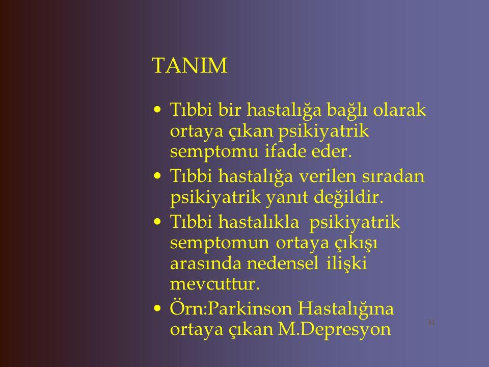 TANIM Tıbbi bir hastalığa bağlı olarak ortaya çıkan psikiyatrik semptomu ifade eder. Tıbbi hastalığa verilen sıradan psikiyatrik yanıt değildir.