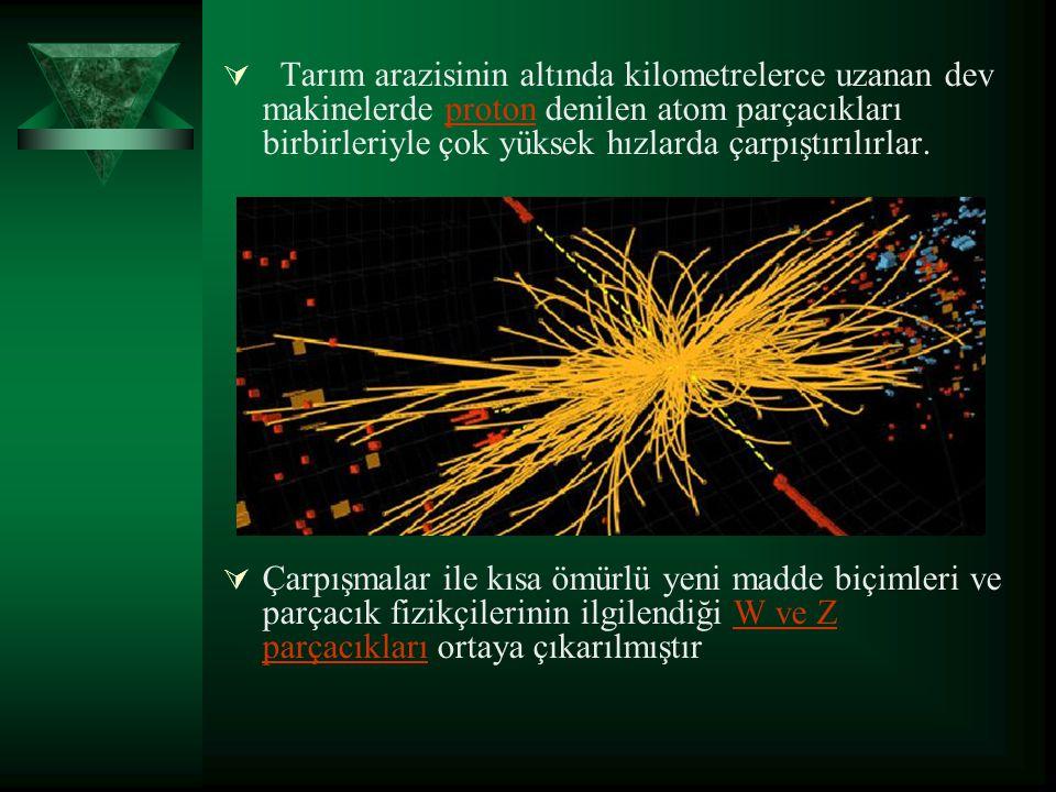 Tarım arazisinin altında kilometrelerce uzanan dev makinelerde proton denilen atom parçacıkları birbirleriyle çok yüksek hızlarda çarpıştırılırlar.