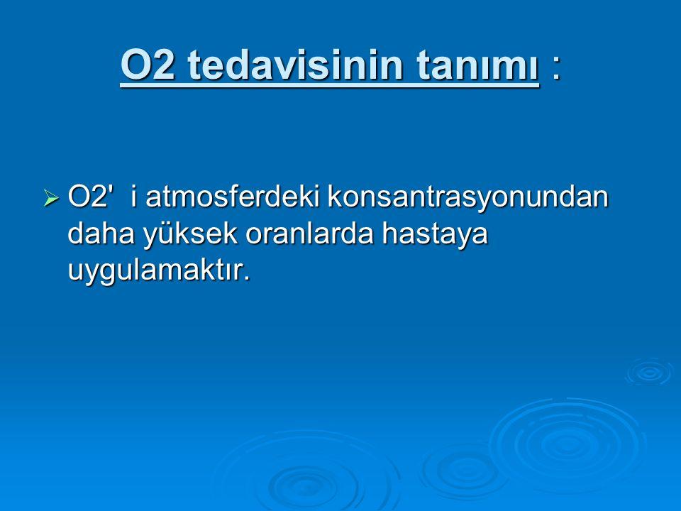 O2 tedavisinin tanımı : O2 i atmosferdeki konsantrasyonundan daha yüksek oranlarda hastaya uygulamaktır.