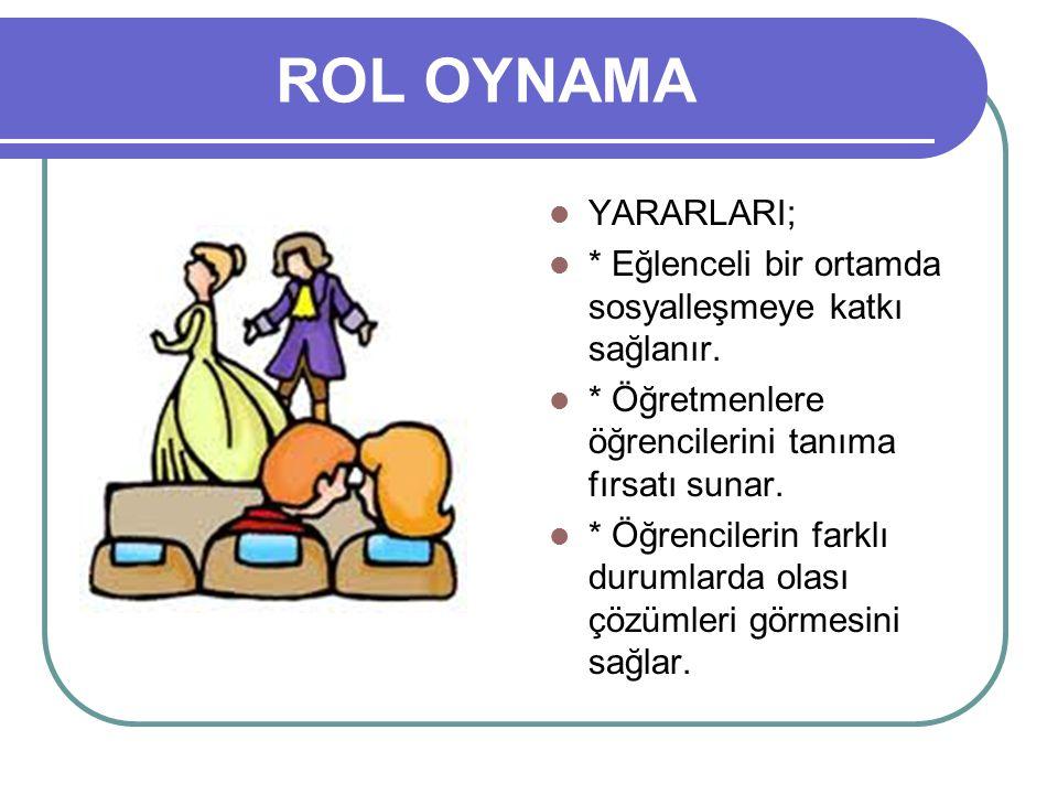 ROL OYNAMA YARARLARI; * Eğlenceli bir ortamda sosyalleşmeye katkı sağlanır. * Öğretmenlere öğrencilerini tanıma fırsatı sunar.
