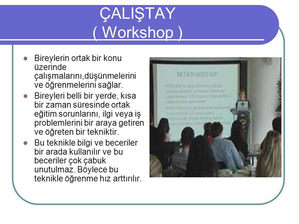 ÇALIŞTAY ( Workshop ) Bireylerin ortak bir konu üzerinde çalışmalarını,düşünmelerini ve öğrenmelerini sağlar.