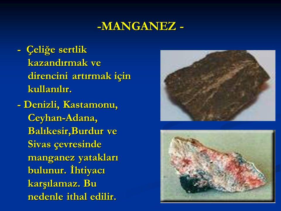 -MANGANEZ - - Çeliğe sertlik kazandırmak ve direncini artırmak için kullanılır.