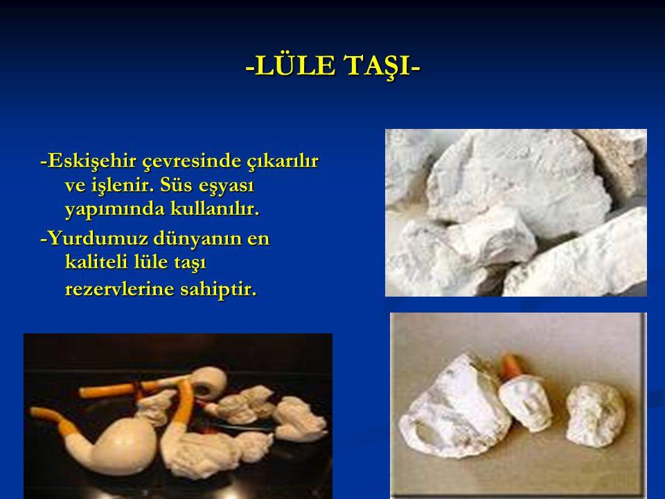 -LÜLE TAŞI- -Eskişehir çevresinde çıkarılır ve işlenir. Süs eşyası yapımında kullanılır.