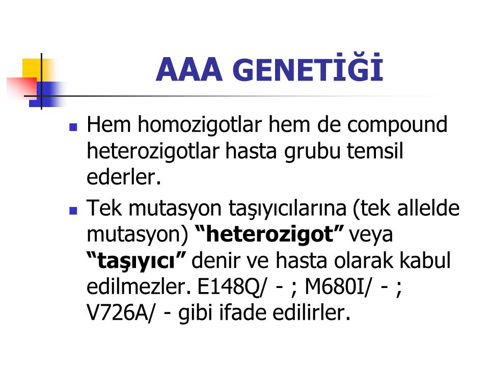 AAA GENETİĞİ Hem homozigotlar hem de compound heterozigotlar hasta grubu temsil ederler.