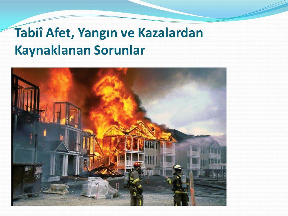 Tabiî Afet, Yangın ve Kazalardan Kaynaklanan Sorunlar