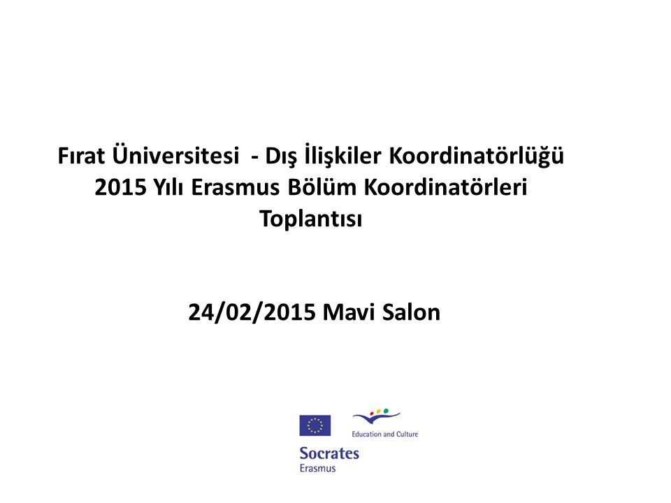Fırat Üniversitesi - Dış İlişkiler Koordinatörlüğü 2015 Yılı Erasmus Bölüm Koordinatörleri Toplantısı 24/02/2015 Mavi SalonMI TANITIMI