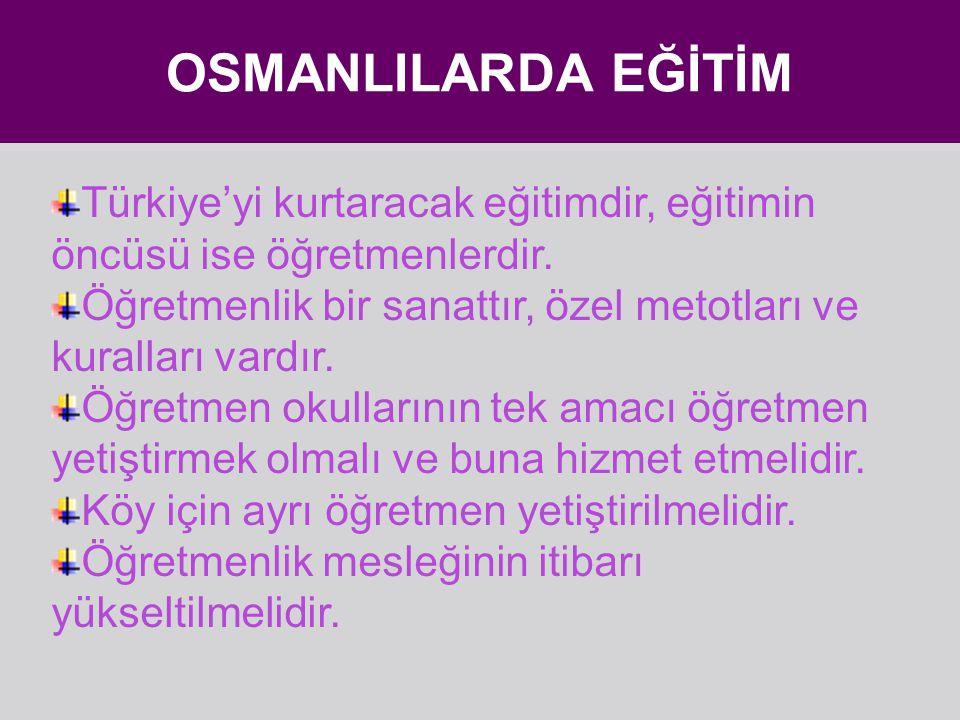 OSMANLILARDA EĞİTİM Türkiye'yi kurtaracak eğitimdir, eğitimin öncüsü ise öğretmenlerdir.