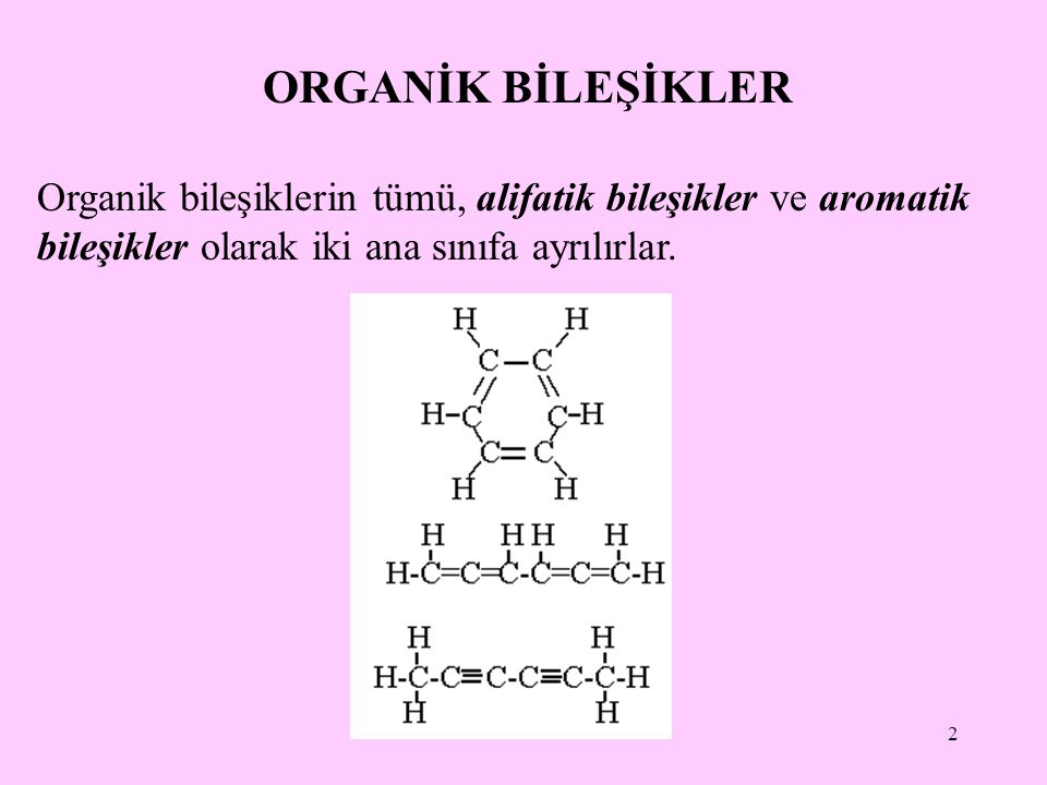 ORGANİK BİLEŞİKLER Organik bileşiklerin tümü, alifatik bileşikler ve aromatik bileşikler olarak iki ana sınıfa ayrılırlar.