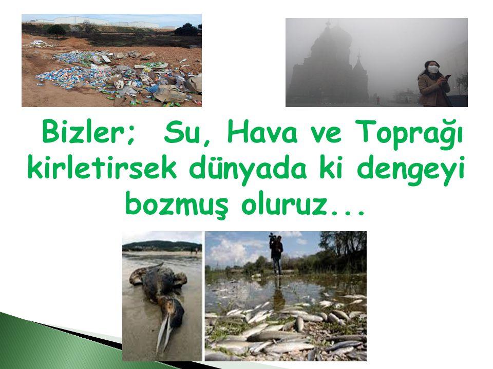 Bizler; Su, Hava ve Toprağı kirletirsek dünyada ki dengeyi bozmuş oluruz...