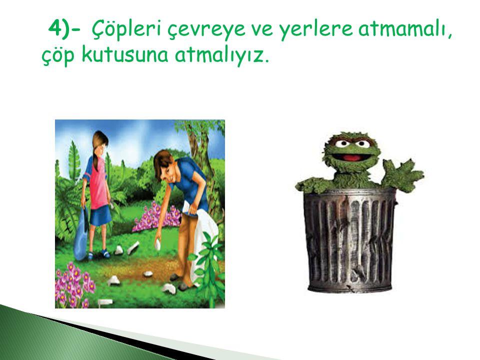 4)- Çöpleri çevreye ve yerlere atmamalı, çöp kutusuna atmalıyız.