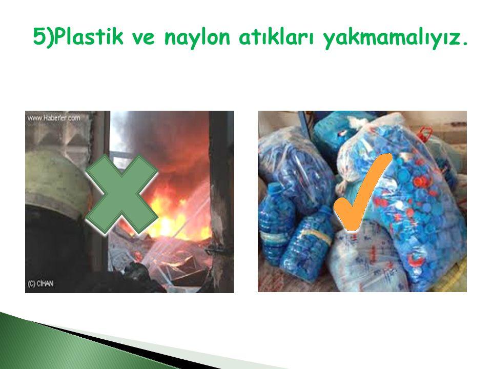 5)Plastik ve naylon atıkları yakmamalıyız.