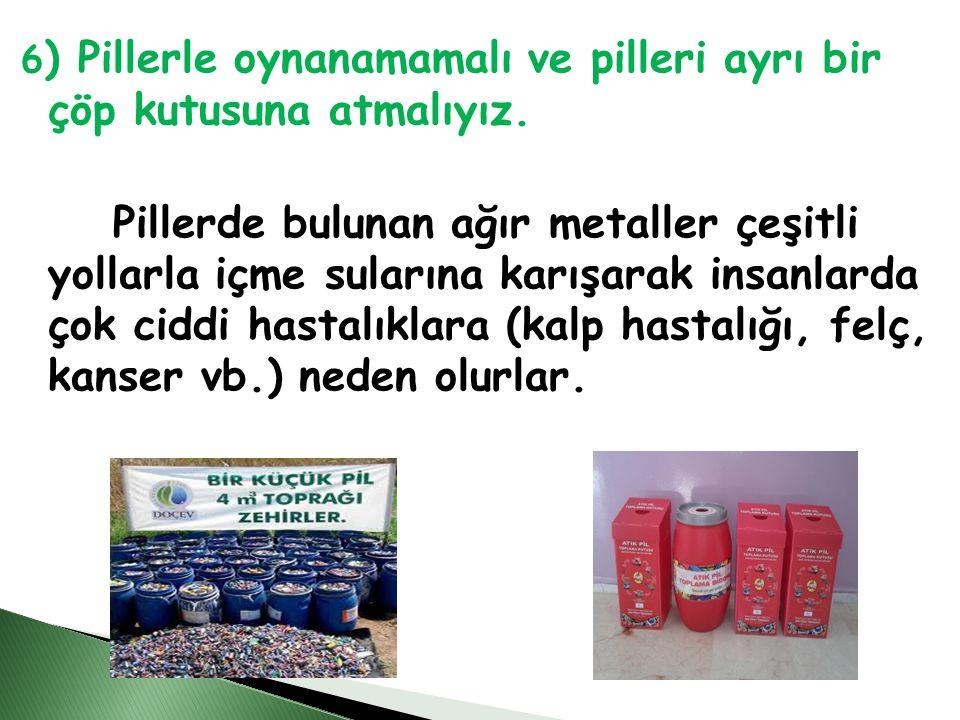 6) Pillerle oynanamamalı ve pilleri ayrı bir çöp kutusuna atmalıyız.