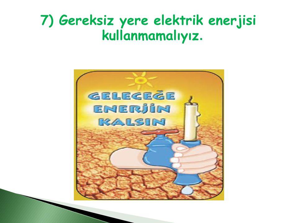 7) Gereksiz yere elektrik enerjisi kullanmamalıyız.