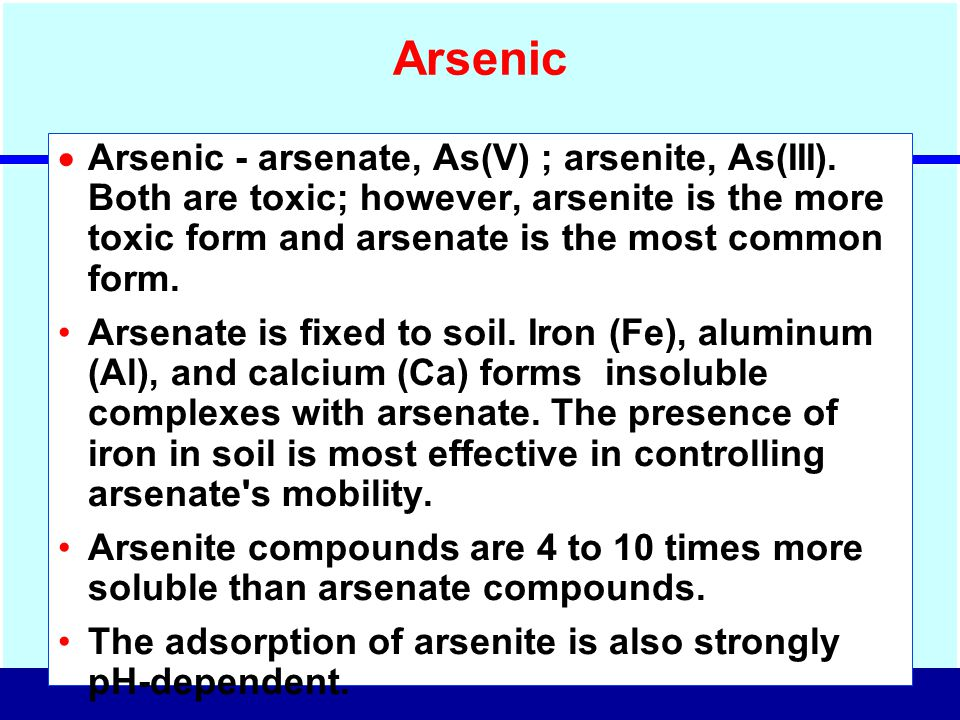 Arsenic Arsenic - arsenate, As(V) ; arsenite, As(III). Both are toxic; however, arsenite is the more toxic form and arsenate is the most common form.