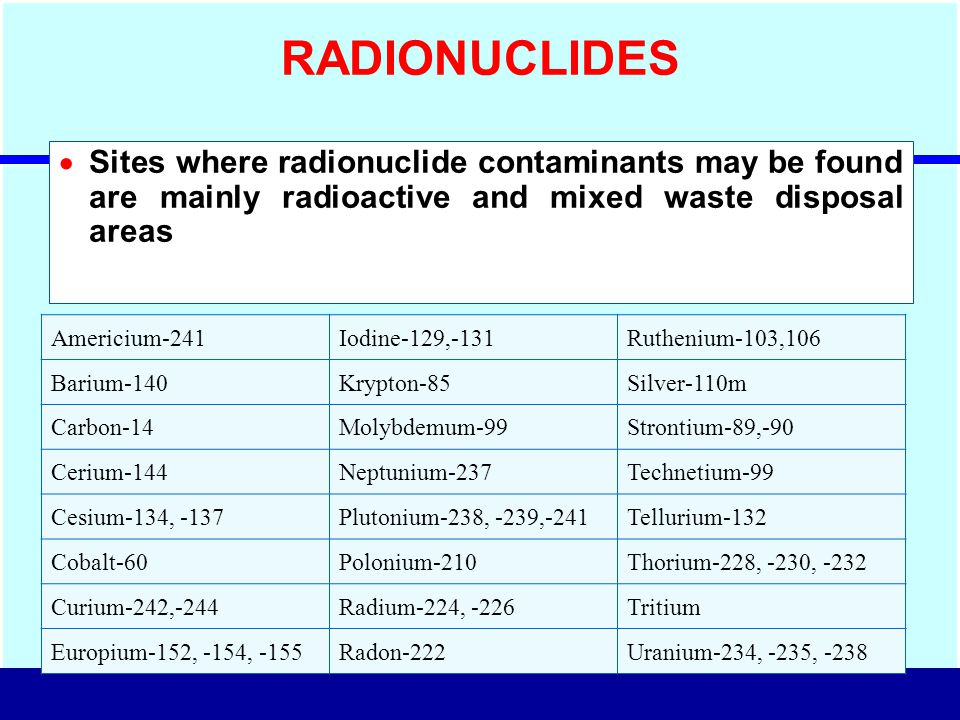 RADIONUCLIDES Sites where radionuclide contaminants may be found are mainly radioactive and mixed waste disposal areas.
