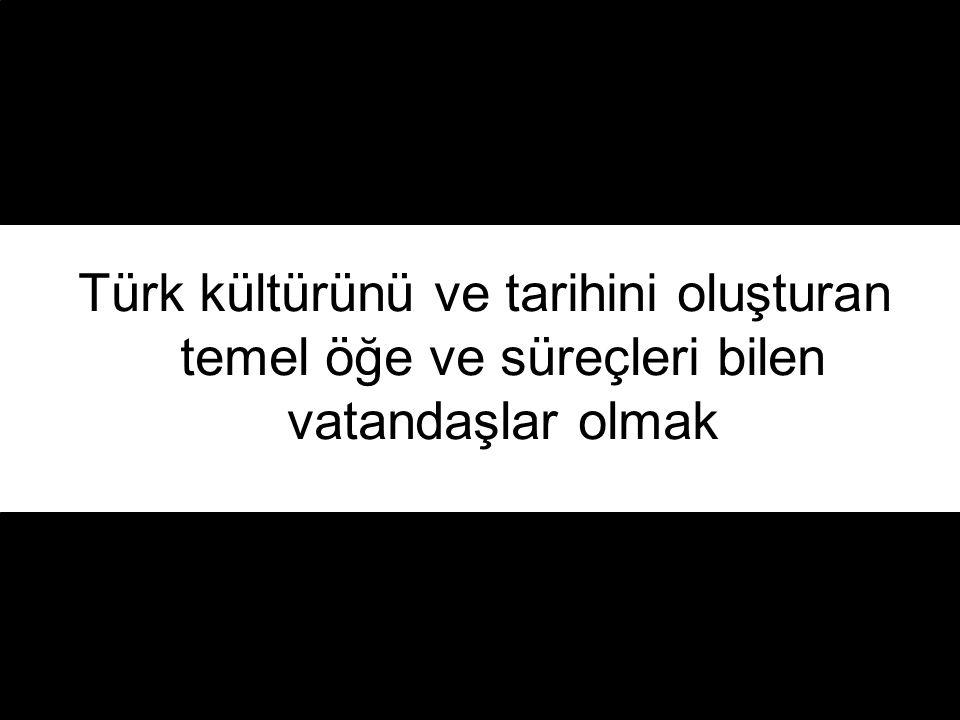 Türk kültürünü ve tarihini oluşturan temel öğe ve süreçleri bilen vatandaşlar olmak