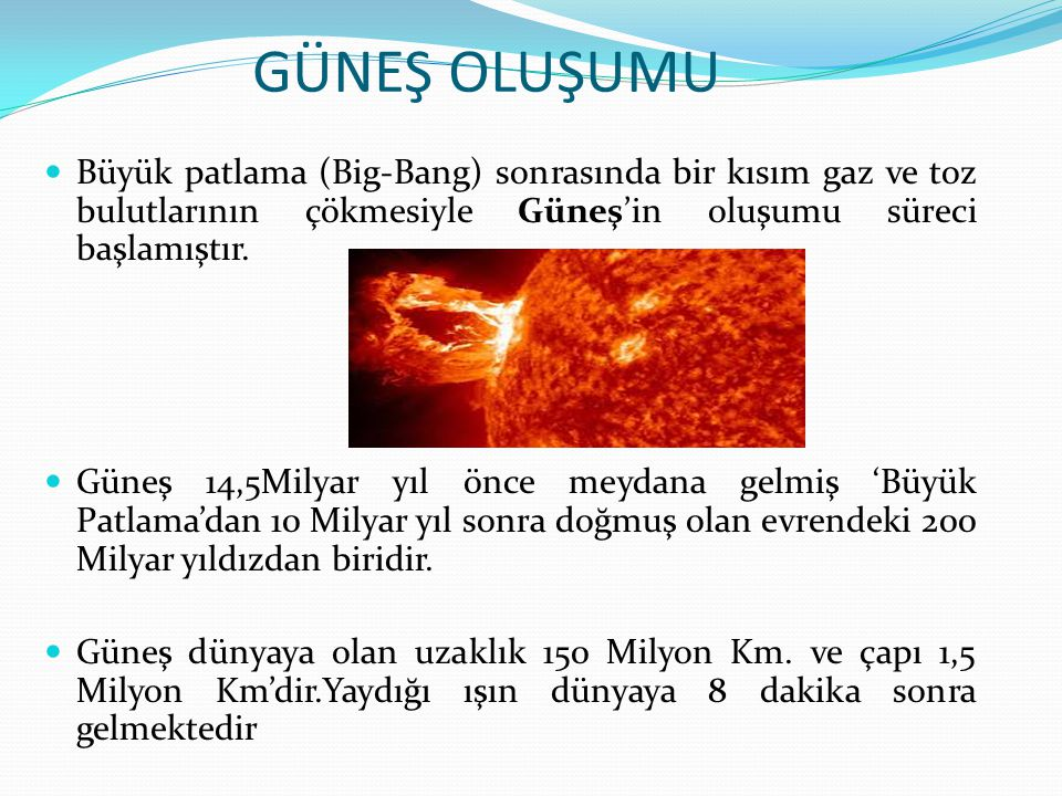 GÜNEŞ OLUŞUMU Büyük patlama (Big-Bang) sonrasında bir kısım gaz ve toz bulutlarının çökmesiyle Güneş'in oluşumu süreci başlamıştır.