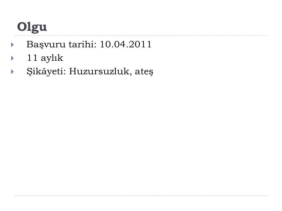 Olgu Başvuru tarihi: 10.04.2011 11 aylık Şikâyeti: Huzursuzluk, ateş