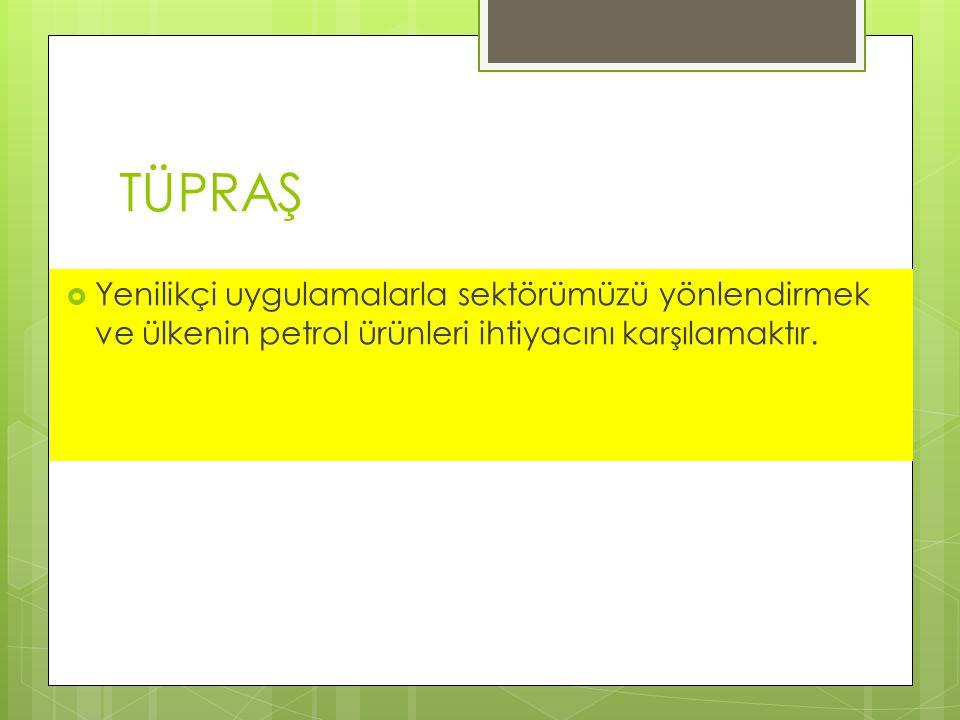 TÜPRAŞ Yenilikçi uygulamalarla sektörümüzü yönlendirmek ve ülkenin petrol ürünleri ihtiyacını karşılamaktır.