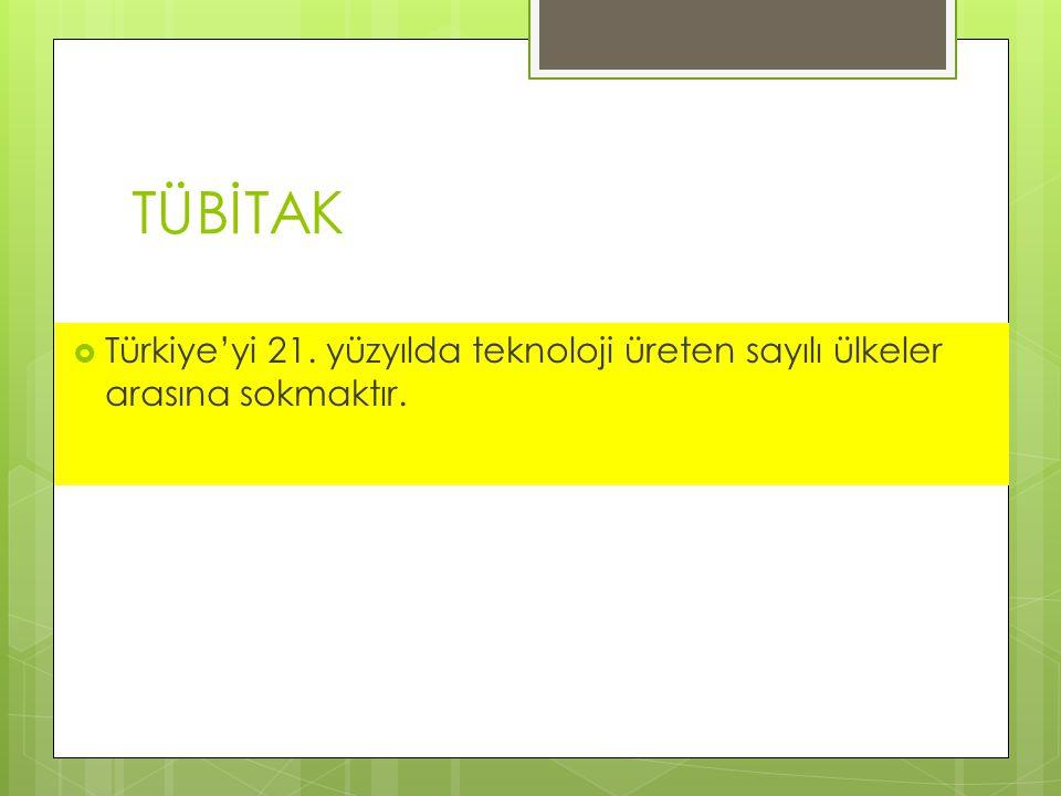 TÜBİTAK Türkiye'yi 21. yüzyılda teknoloji üreten sayılı ülkeler arasına sokmaktır.
