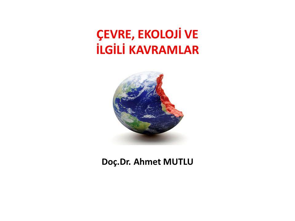 ÇEVRE, EKOLOJİ VE İLGİLİ KAVRAMLAR Doç.Dr. Ahmet MUTLU