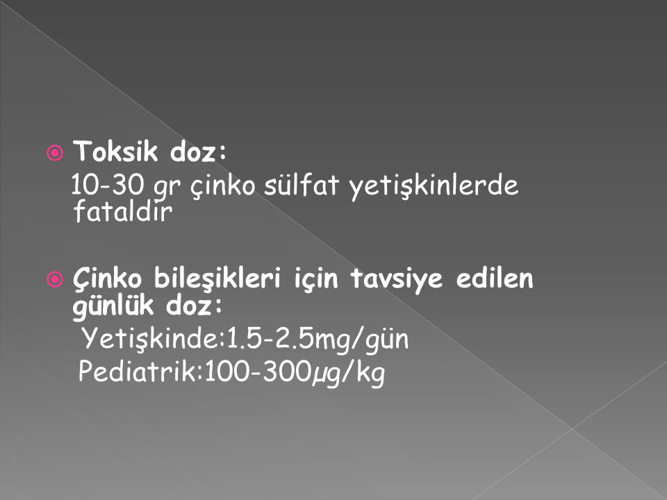 Toksik doz: 10-30 gr çinko sülfat yetişkinlerde fataldir. Çinko bileşikleri için tavsiye edilen günlük doz: