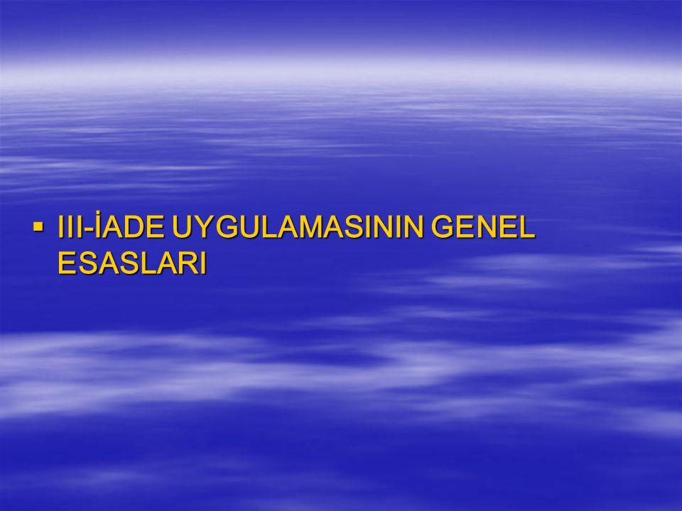 III-İADE UYGULAMASININ GENEL ESASLARI