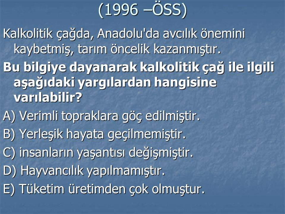 (1996 –ÖSS) Kalkolitik çağda, Anadolu da avcılık önemini kaybetmiş, tarım öncelik kazanmıştır.