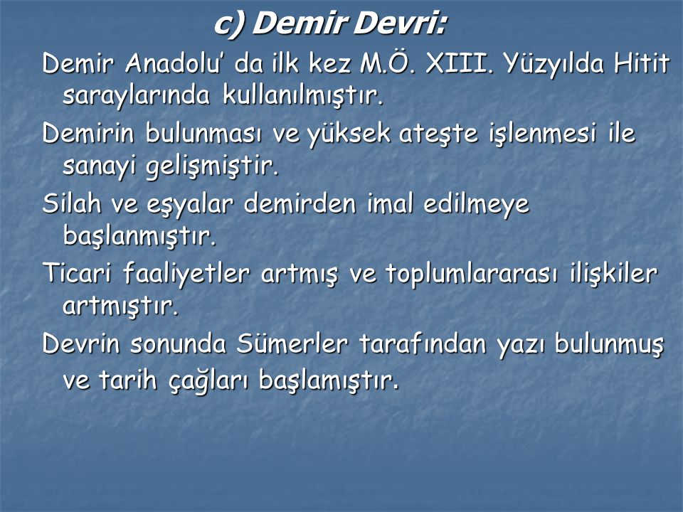 c) Demir Devri: Demir Anadolu' da ilk kez M.Ö. XIII. Yüzyılda Hitit saraylarında kullanılmıştır.