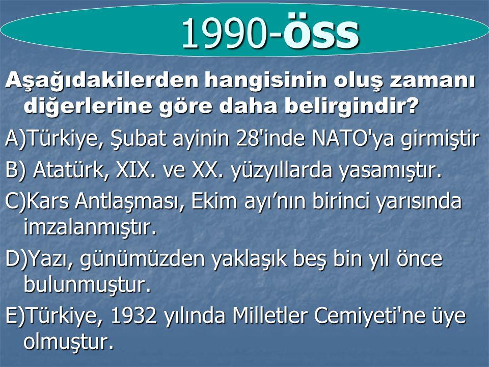 1990-öss Aşağıdakilerden hangisinin oluş zamanı diğerlerine göre daha belirgindir A)Türkiye, Şubat ayinin 28 inde NATO ya girmiştir.