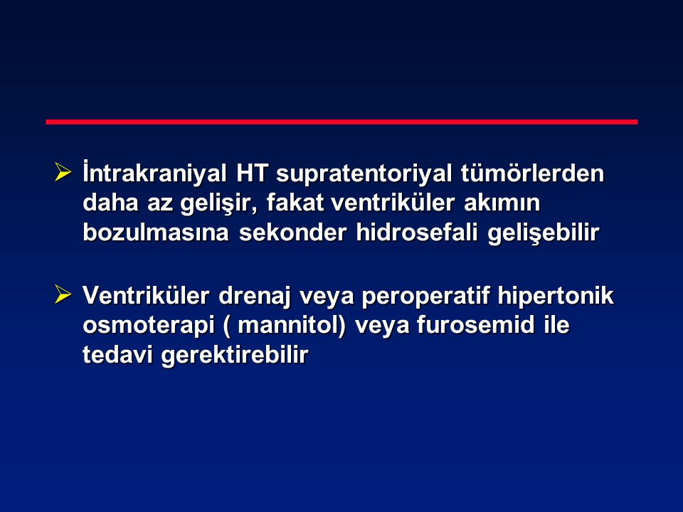 İntrakraniyal HT supratentoriyal tümörlerden daha az gelişir, fakat ventriküler akımın bozulmasına sekonder hidrosefali gelişebilir