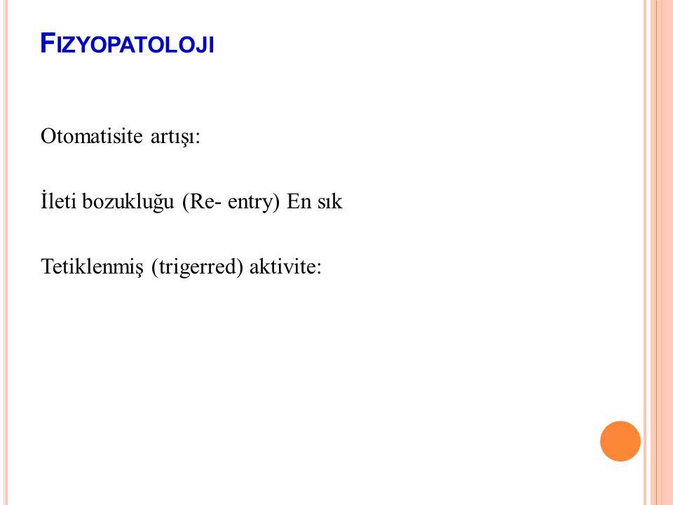 Fizyopatoloji Otomatisite artışı: İleti bozukluğu (Re- entry) En sık Tetiklenmiş (trigerred) aktivite: